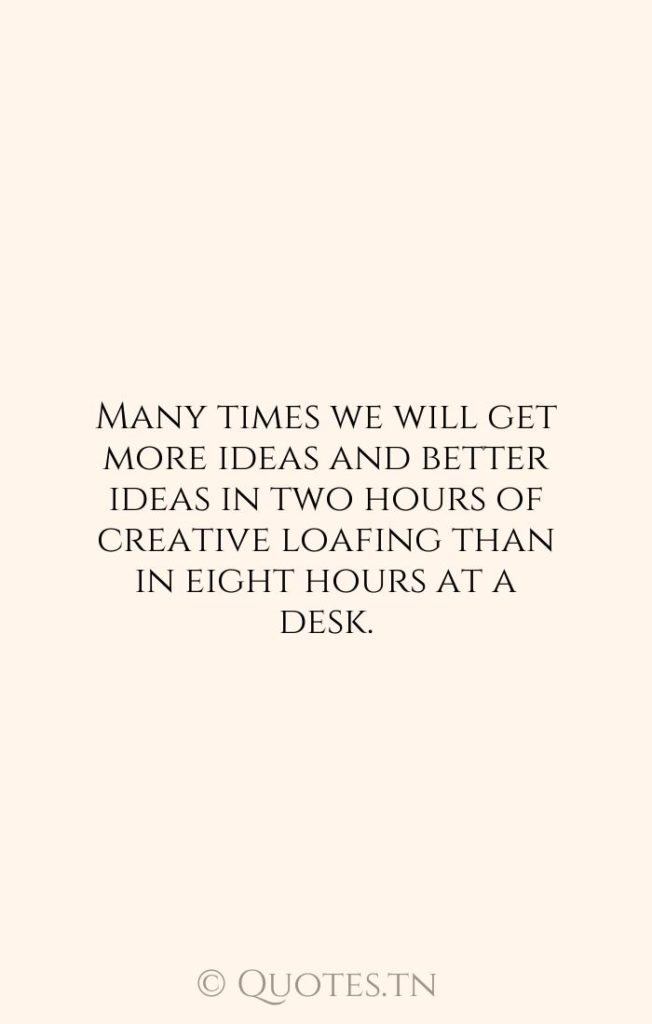 Many times we will get more ideas and better ideas in two hours of creative loafing than in eight hours at a desk. - Art Quotes by Wilferd Peterson