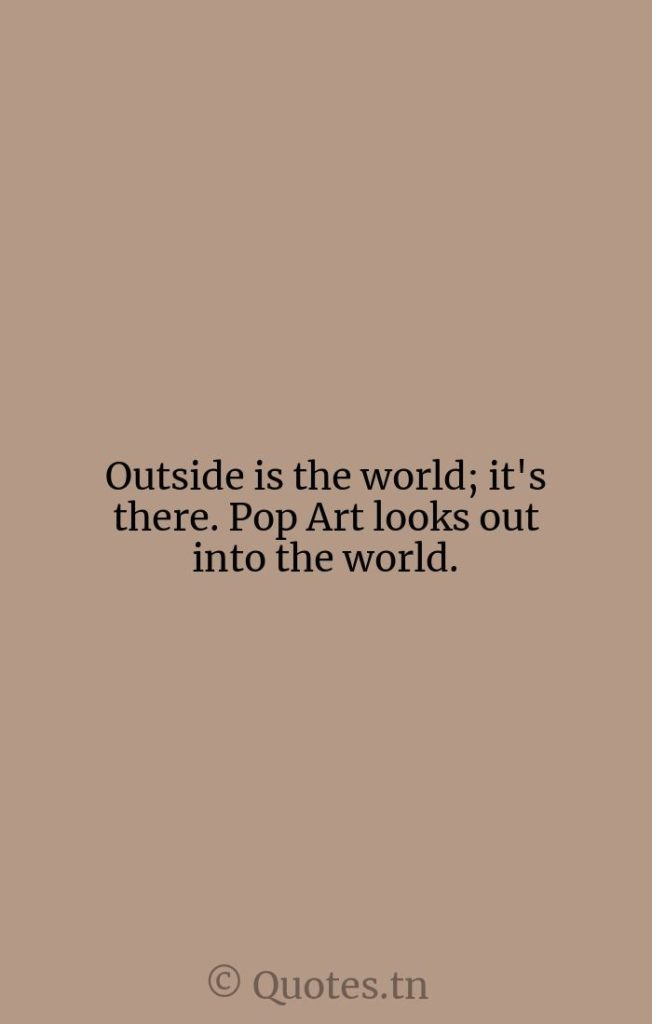 Outside is the world; it's there. Pop Art looks out into the world. - Art Quotes by Roy Lichtenstein