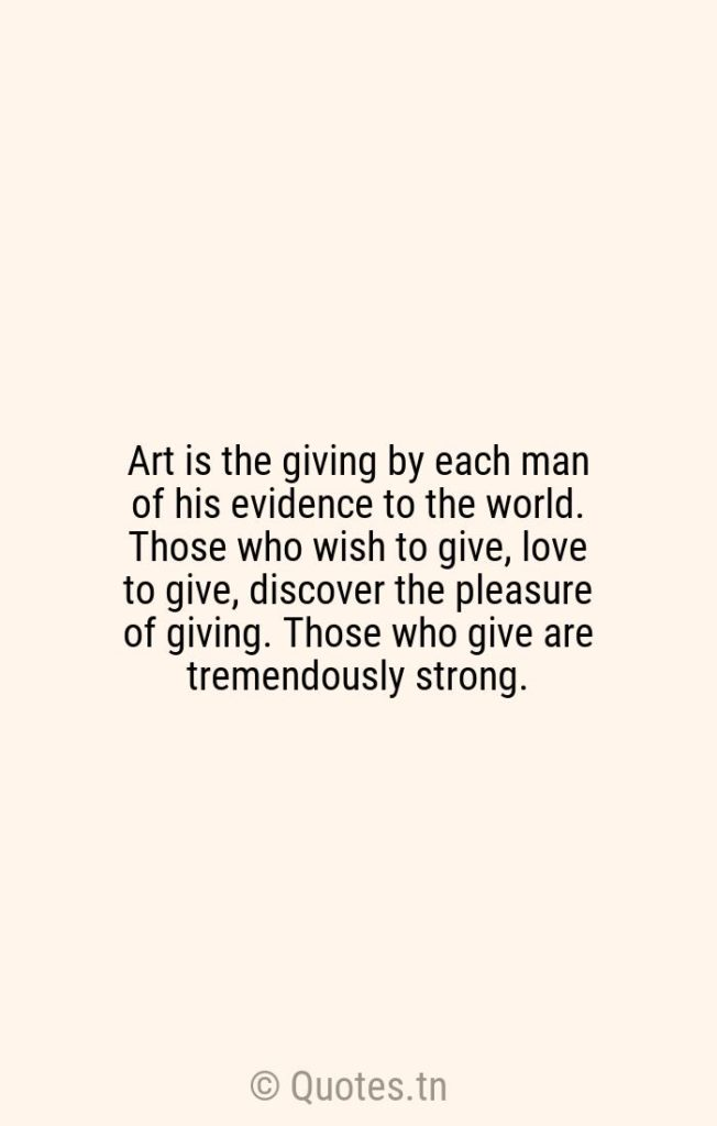 Art is the giving by each man of his evidence to the world. Those who wish to give