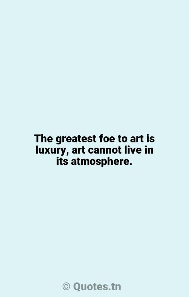 The greatest foe to art is luxury