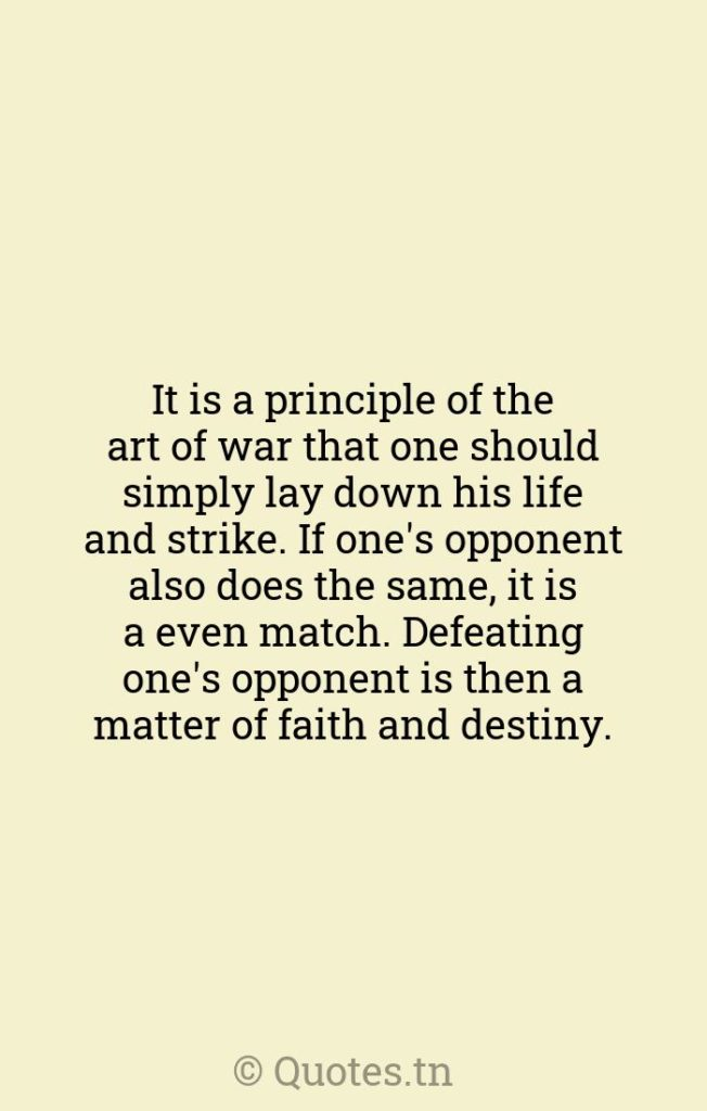 It is a principle of the art of war that one should simply lay down his life and strike. If one's opponent also does the same