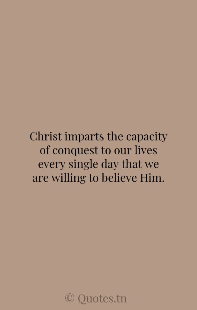 Christ imparts the capacity of conquest to our lives every single day that we are willing to believe Him. - Believe Quotes by Walter Martin