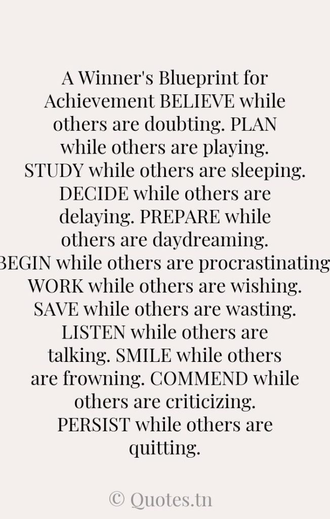 A Winner's Blueprint for Achievement BELIEVE while others are doubting. PLAN while others are playing. STUDY while others are sleeping. DECIDE while others are delaying. PREPARE while others are daydreaming. BEGIN while others are procrastinating. WORK while others are wishing. SAVE while others are wasting. LISTEN while others are talking. SMILE while others are frowning. COMMEND while others are criticizing. PERSIST while others are quitting. - Believe Quotes by Will Friedle