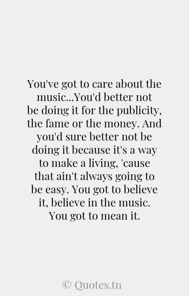 You've got to care about the music...You'd better not be doing it for the publicity