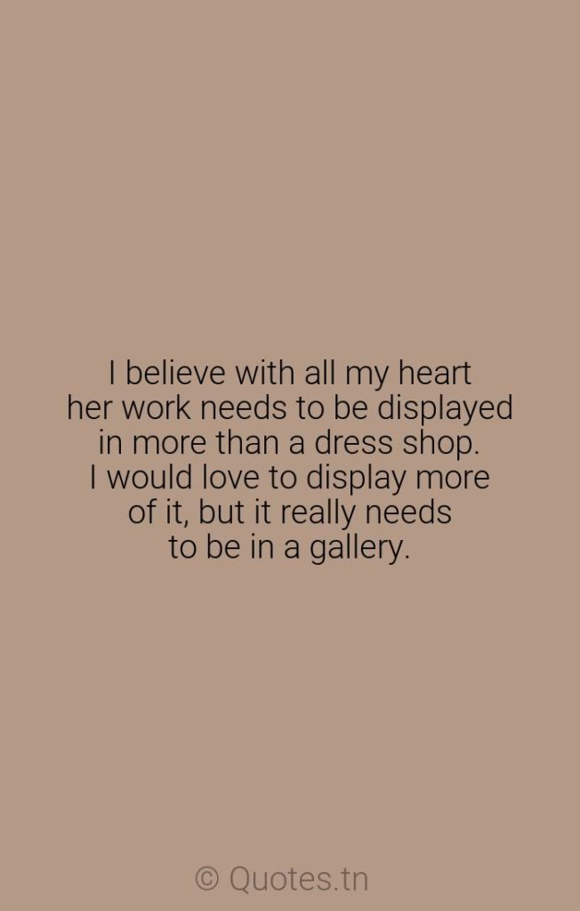 I believe with all my heart her work needs to be displayed in more than a dress shop. I would love to display more of it