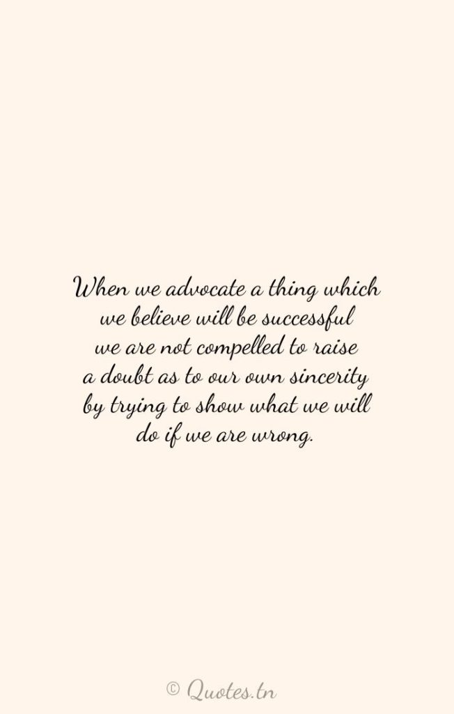 When we advocate a thing which we believe will be successful we are not compelled to raise a doubt as to our own sincerity by trying to show what we will do if we are wrong. - Believe Quotes by William Jennings Bryan