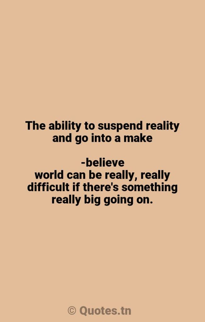 The ability to suspend reality and go into a make-believe world can be really