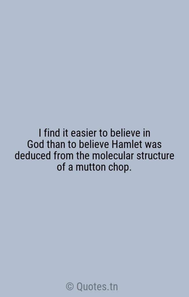 I find it easier to believe in God than to believe Hamlet was deduced from the molecular structure of a mutton chop. - Believe Quotes by William F. Buckley