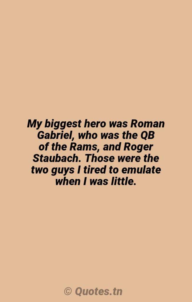 My biggest hero was Roman Gabriel