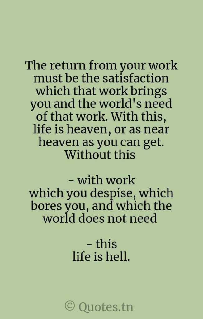 The return from your work must be the satisfaction which that work brings you and the world's need of that work. With this