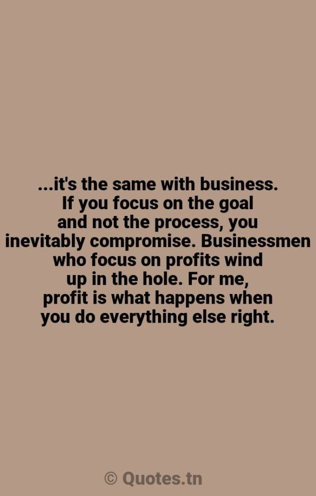 ...it's the same with business. If you focus on the goal and not the process