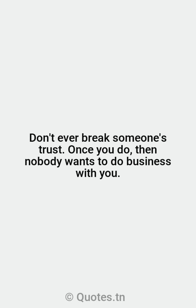 Don't ever break someone's trust. Once you do