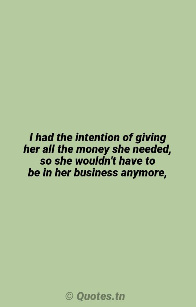 I had the intention of giving her all the money she needed