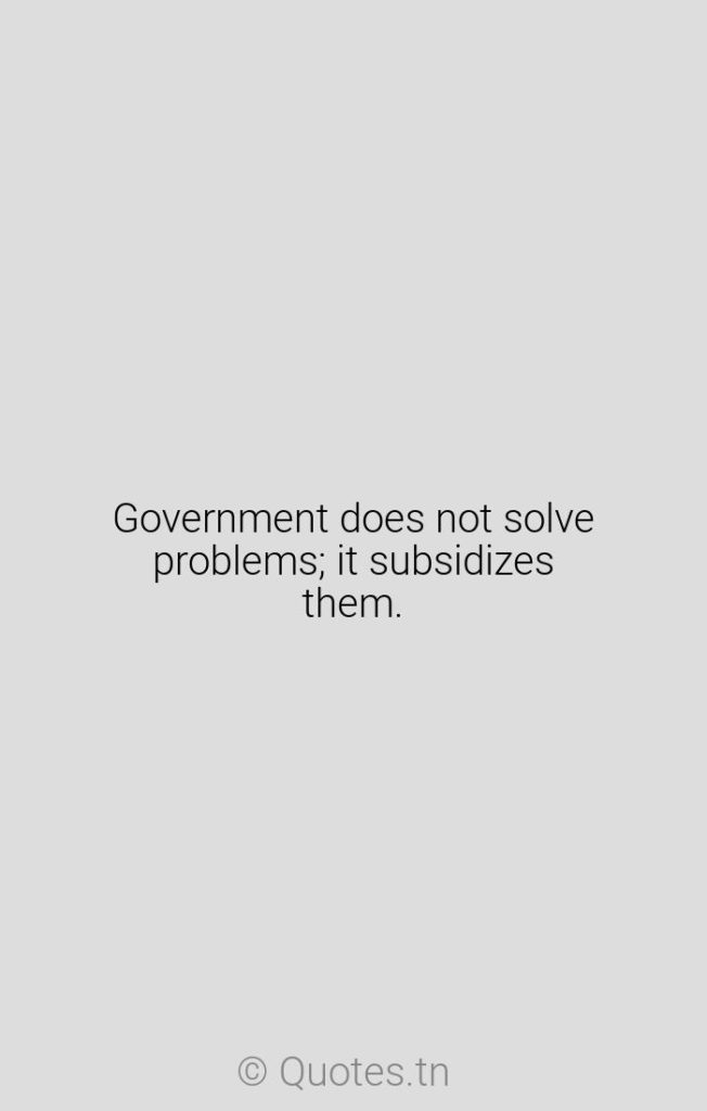 Government does not solve problems; it subsidizes them. - Business Quotes by Ronald Reagan