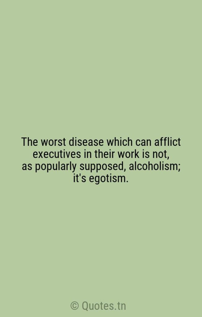 The worst disease which can afflict executives in their work is not