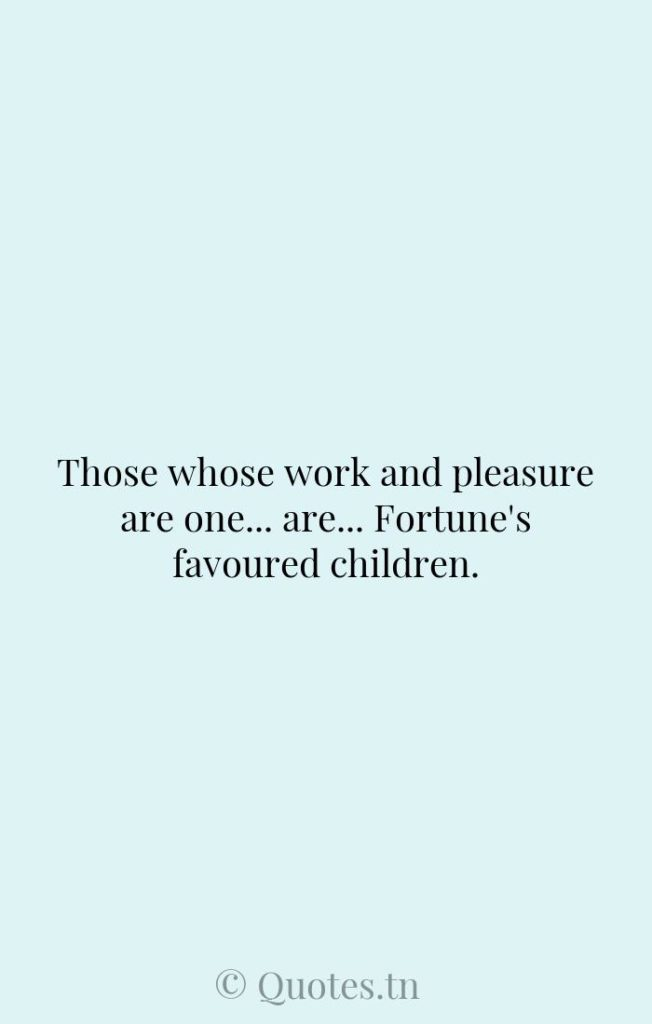 Those whose work and pleasure are one... are... Fortune's favoured children. - Children Quotes by Winston Churchill