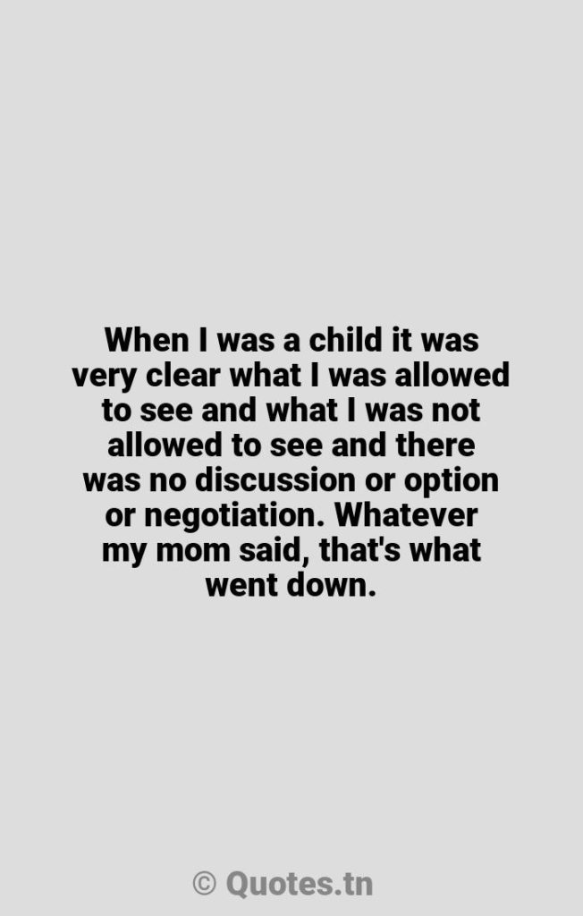 When I was a child it was very clear what I was allowed to see and what I was not allowed to see and there was no discussion or option or negotiation. Whatever my mom said