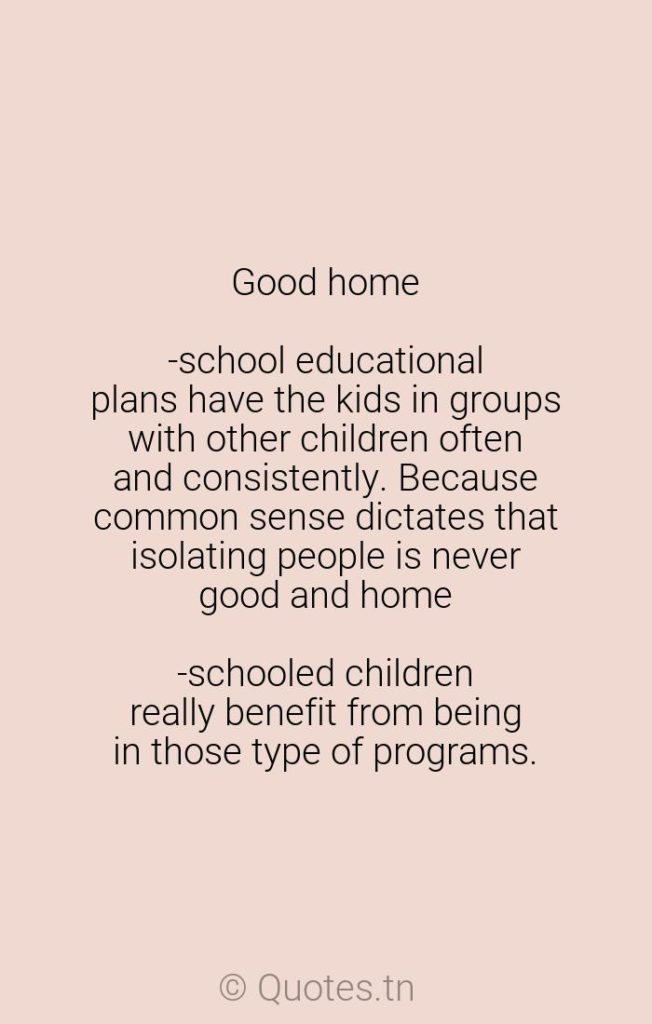 Good home-school educational plans have the kids in groups with other children often and consistently. Because common sense dictates that isolating people is never good and home-schooled children really benefit from being in those type of programs. - Children Quotes by Rosalind Wiseman