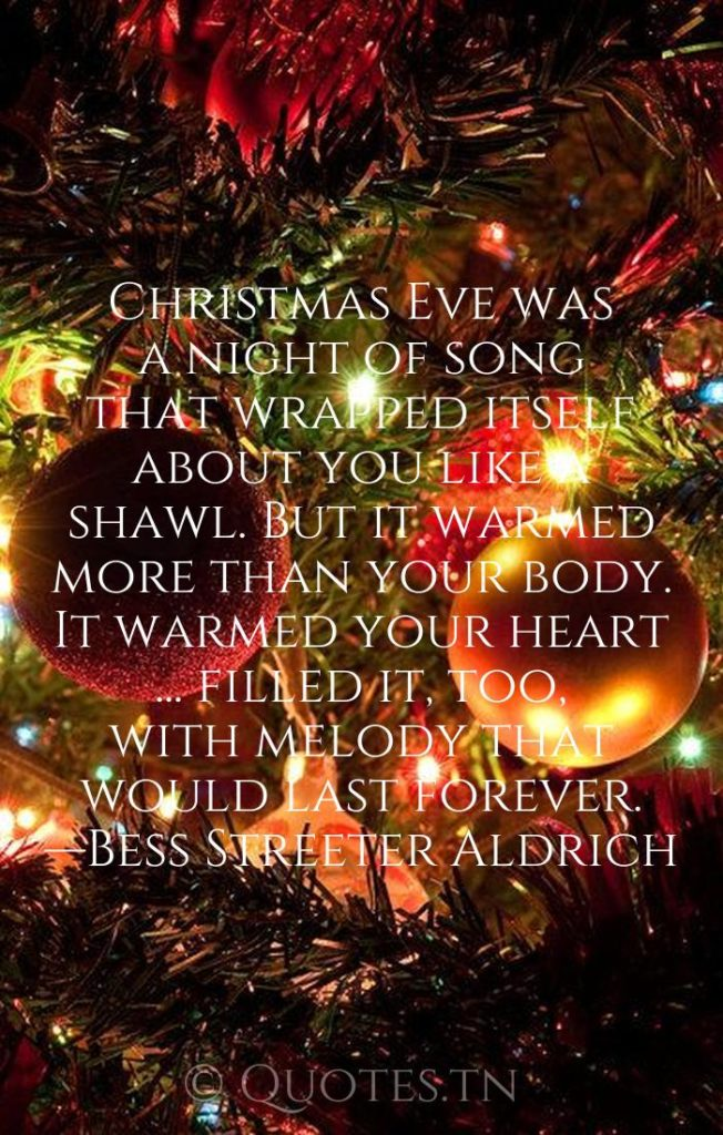 Christmas Eve was a night of song that wrapped itself about you like a shawl. But it warmed more than your body. It warmed your heart ... filled it, too, with melody that would last forever. —Bess Streeter Aldrich - Christmas Wishes by