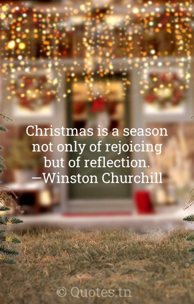 Christmas is a season not only of rejoicing but of reflection. —Winston Churchill - Christmas Wishes by