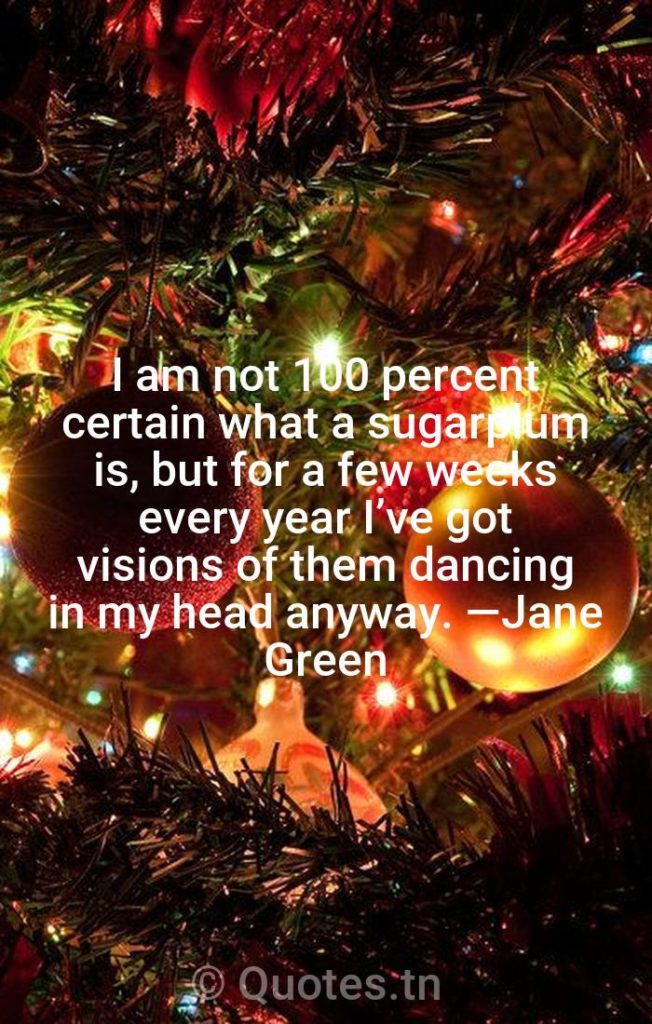 I am not 100 percent certain what a sugarplum is, but for a few weeks every year I've got visions of them dancing in my head anyway. —Jane Green - Christmas Wishes by
