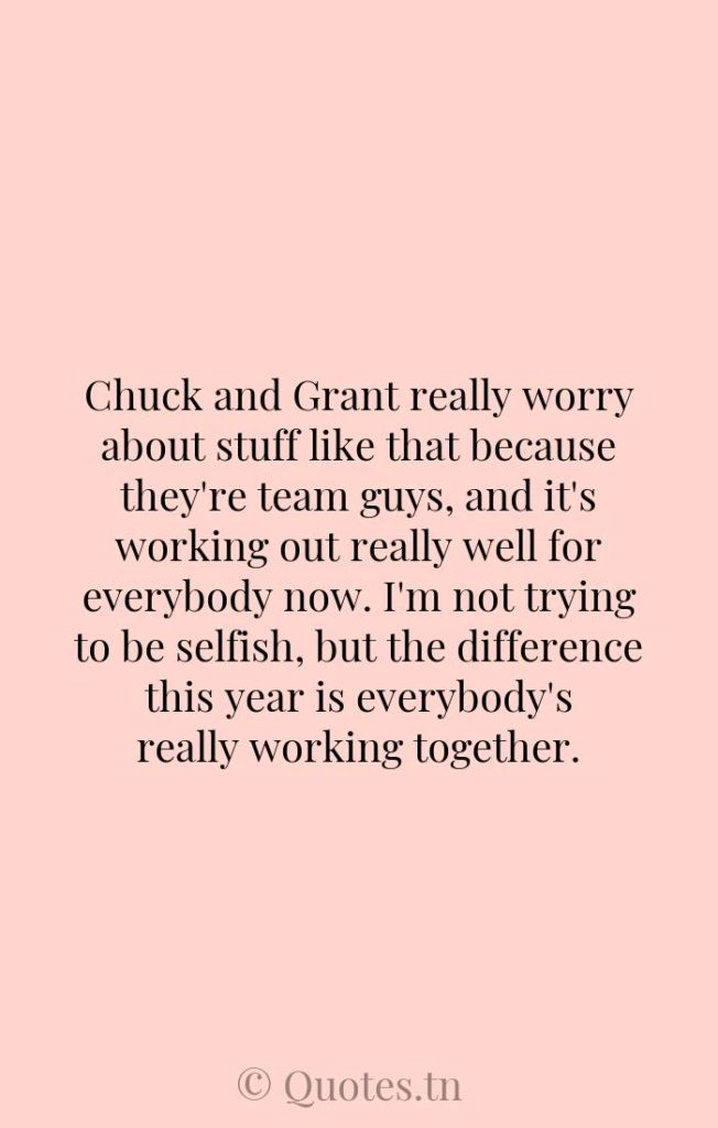 Chuck and Grant really worry about stuff like that because they're team guys