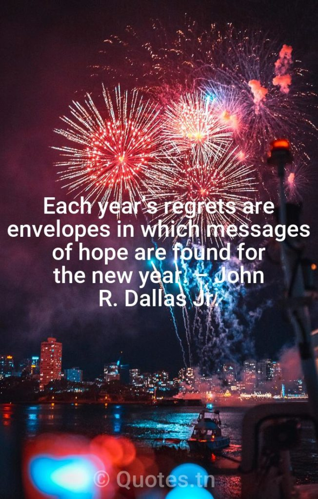 Each year's regrets are envelopes in which messages of hope are found for the new year. – John R. Dallas Jr. - New Year Quotes by
