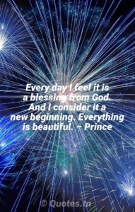 Every day I feel it is a blessing from God. And I consider it a new beginning. Everything is beautiful. – Prince - New Year Quotes by