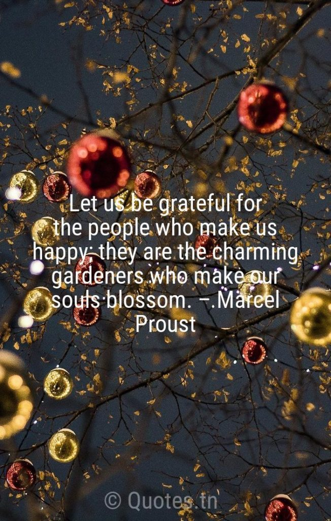 Let us be grateful for the people who make us happy; they are the charming gardeners who make our souls blossom. – Marcel Proust - New Year Quotes by