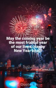 May the coming year be the most fruitful year of our lives. Happy New Year to all! - New Year Quotes by