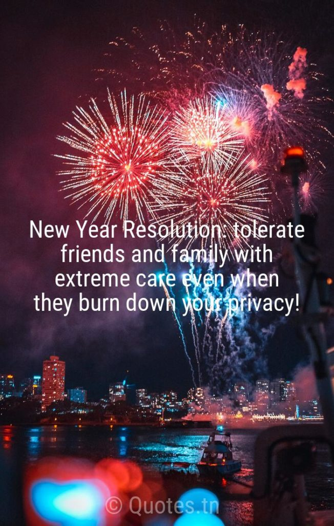 New Year Resolution: tolerate friends and family with extreme care even when they burn down your privacy! - New Year Wishes by