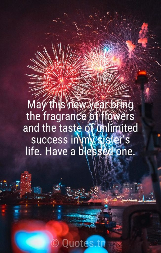 May this new year bring the fragrance of flowers and the taste of unlimited success in my sister's life. Have a blessed one. - New Year Wishes for Sister by