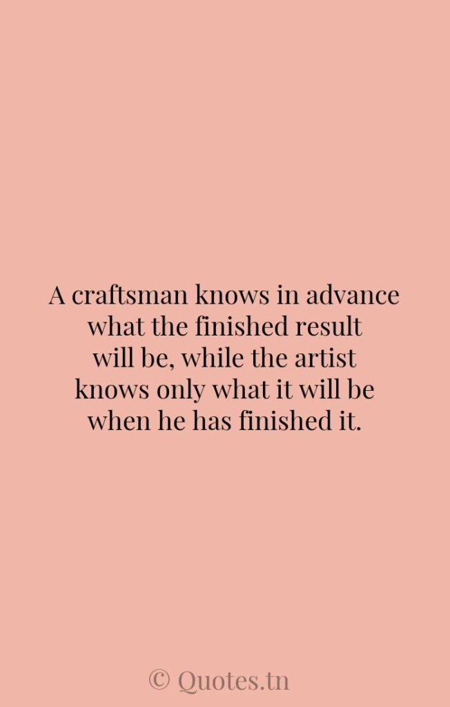 A craftsman knows in advance what the finished result will be