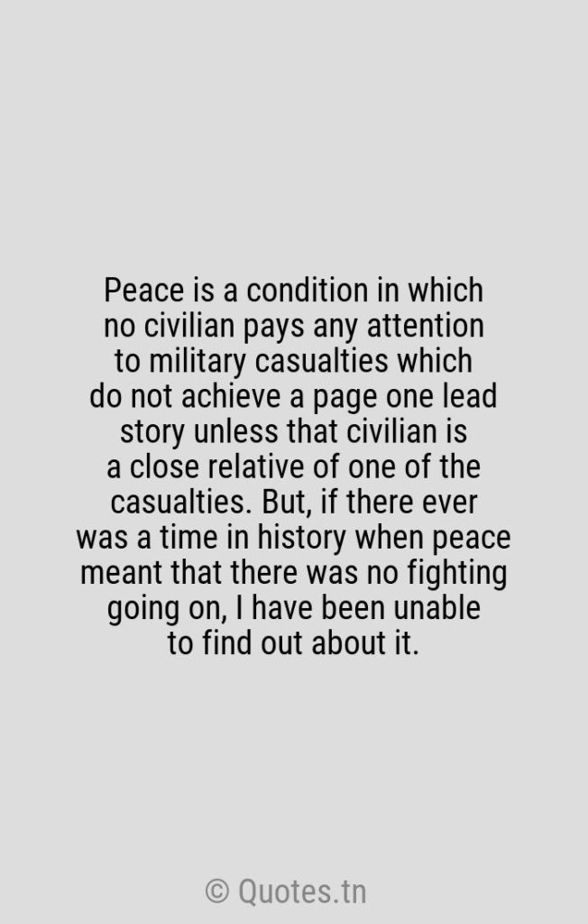 Peace is a condition in which no civilian pays any attention to military casualties which do not achieve a page one lead story unless that civilian is a close relative of one of the casualties. But
