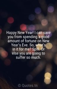 Happy New Year! I can save you from spending a good amount of fortune on New Year's Eve. So, what's in it for me? Spill. Or else you are going to suffer so much. - funny new year quotes by